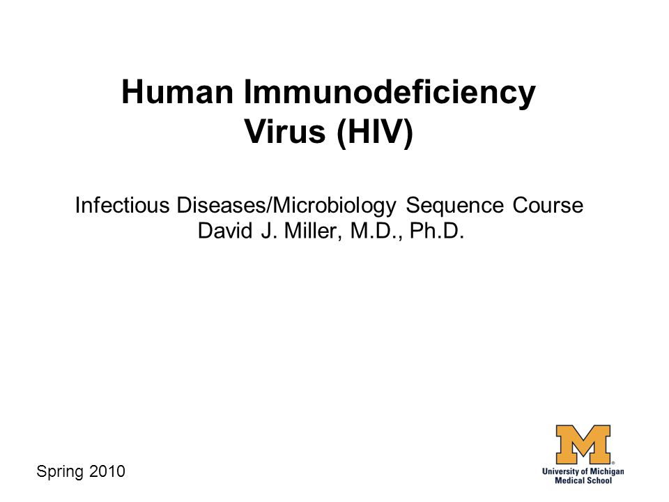 Human Immunodeficiency Virus (HIV) Infectious Diseases/Microbiology Sequence Course David J. Miller, M.D., Ph.D. Spring 2010