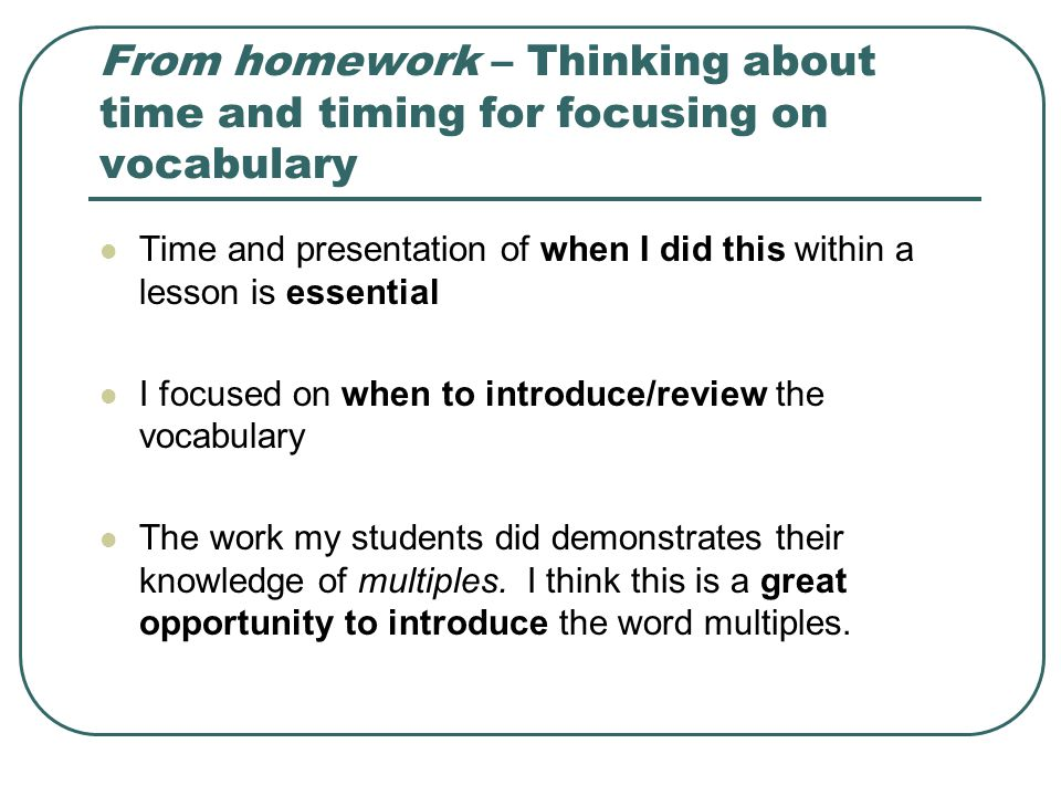 From homework – Thinking about time and timing for focusing on vocabulary Time and presentation of when I did this within a lesson is essential I focused on when to introduce/review the vocabulary The work my students did demonstrates their knowledge of multiples.