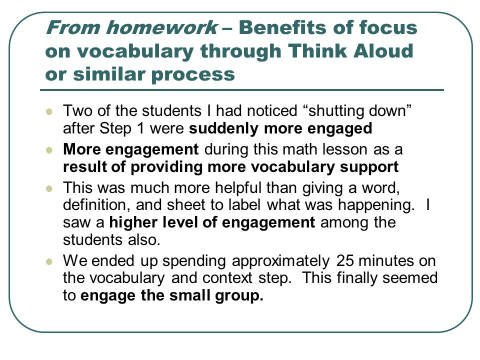 From homework – Benefits of focus on vocabulary through Think Aloud or similar process Two of the students I had noticed shutting down after Step 1 were suddenly more engaged More engagement during this math lesson as a result of providing more vocabulary support This was much more helpful than giving a word, definition, and sheet to label what was happening.