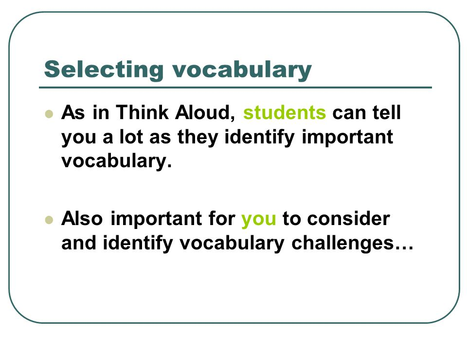 Selecting vocabulary As in Think Aloud, students can tell you a lot as they identify important vocabulary. Also important for you to consider and iden