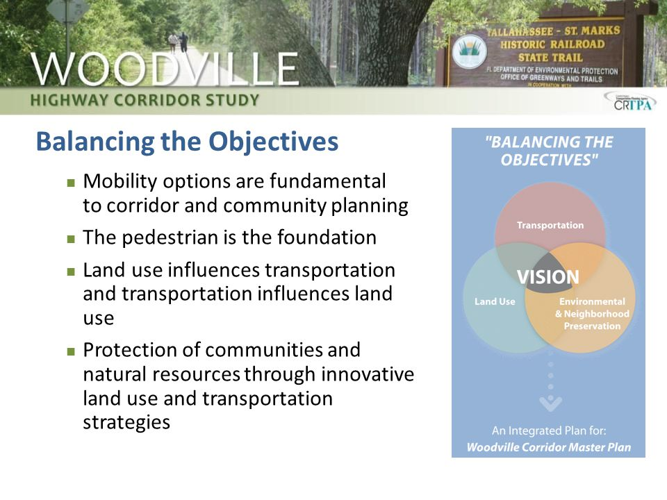 Balancing the Objectives Mobility options are fundamental to corridor and community planning The pedestrian is the foundation Land use influences transportation and transportation influences land use Protection of communities and natural resources through innovative land use and transportation strategies