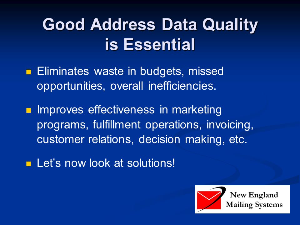 Good Address Data Quality is Essential Eliminates waste in budgets, missed opportunities, overall inefficiencies.