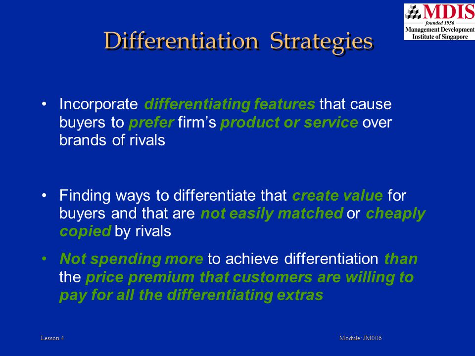 Lesson 4Module: JM006 Incorporate differentiating features that cause buyers to prefer firm's product or service over brands of rivals Finding ways to