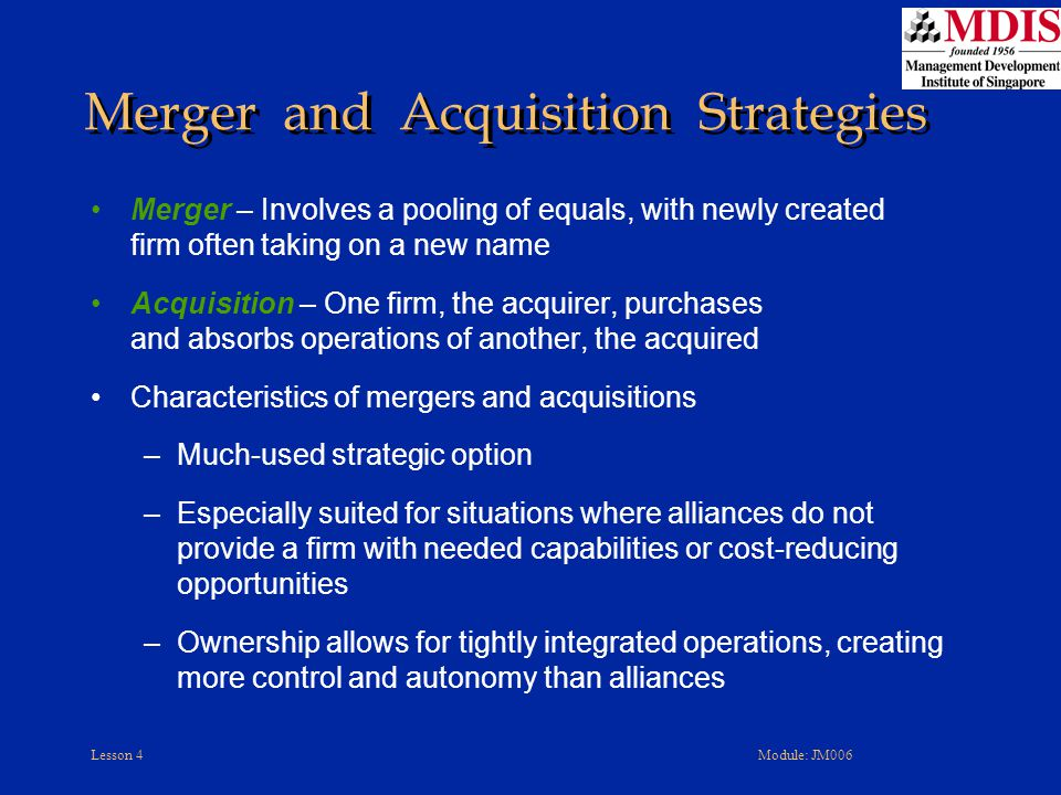 Lesson 4Module: JM006 Merger – Involves a pooling of equals, with newly created firm often taking on a new name Acquisition – One firm, the acquirer,