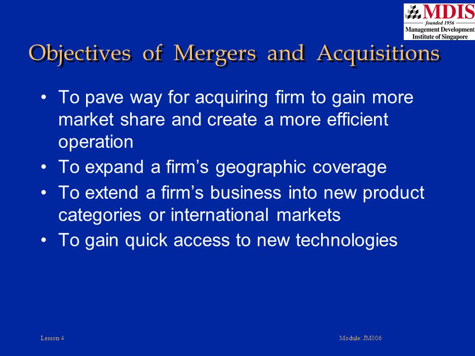 Lesson 4Module: JM006 Objectives of Mergers and Acquisitions To pave way for acquiring firm to gain more market share and create a more efficient oper