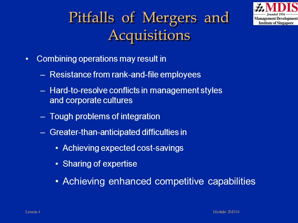 Lesson 4Module: JM006 Pitfalls of Mergers and Acquisitions Combining operations may result in –Resistance from rank-and-file employees –Hard-to-resolv