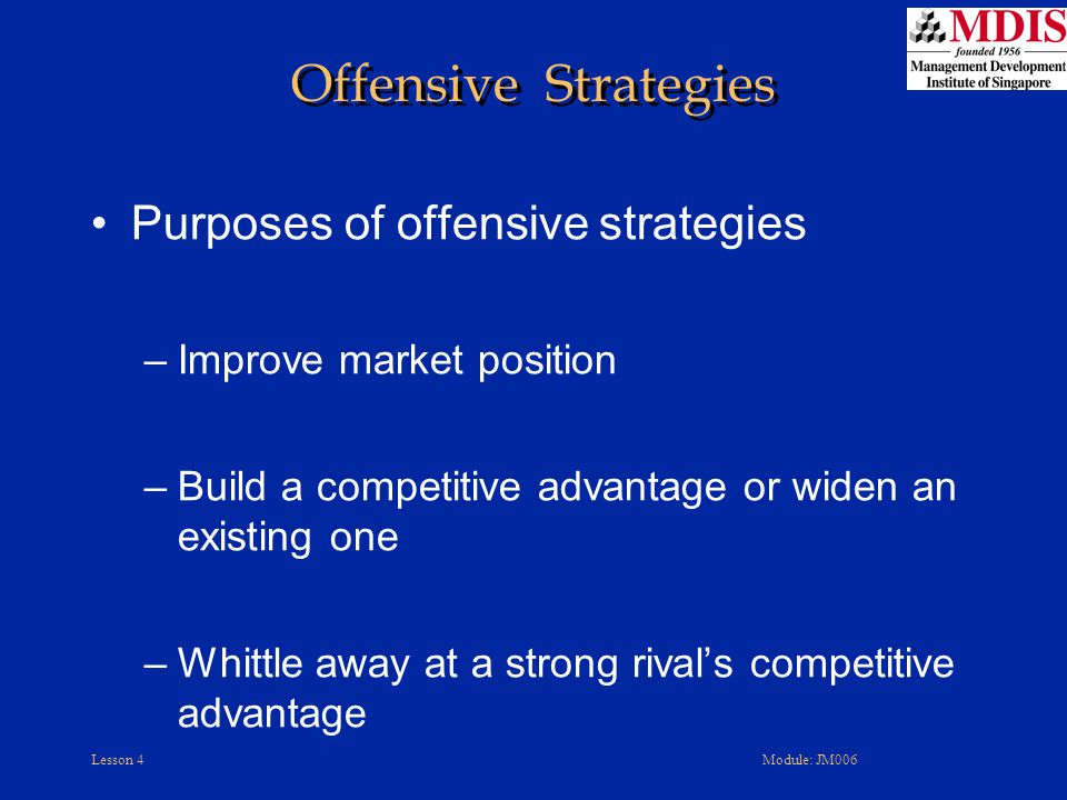 Lesson 4Module: JM006 Offensive Strategies Purposes of offensive strategies –Improve market position –Build a competitive advantage or widen an existi