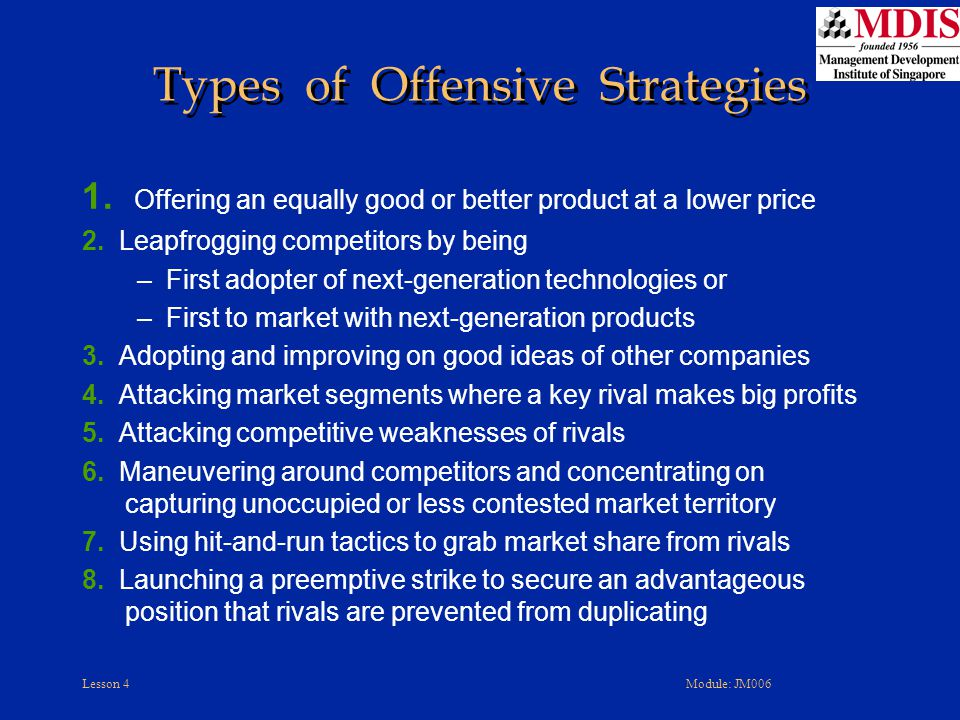 Lesson 4Module: JM006 Types of Offensive Strategies 1. Offering an equally good or better product at a lower price 2. Leapfrogging competitors by bein
