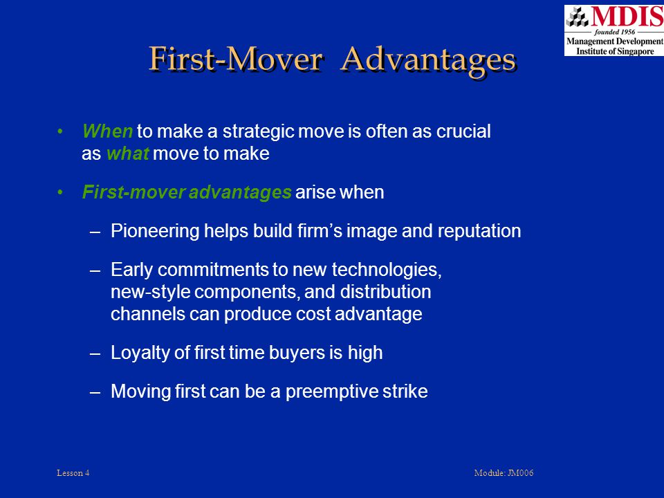 Lesson 4Module: JM006 When to make a strategic move is often as crucial as what move to make First-mover advantages arise when –Pioneering helps build