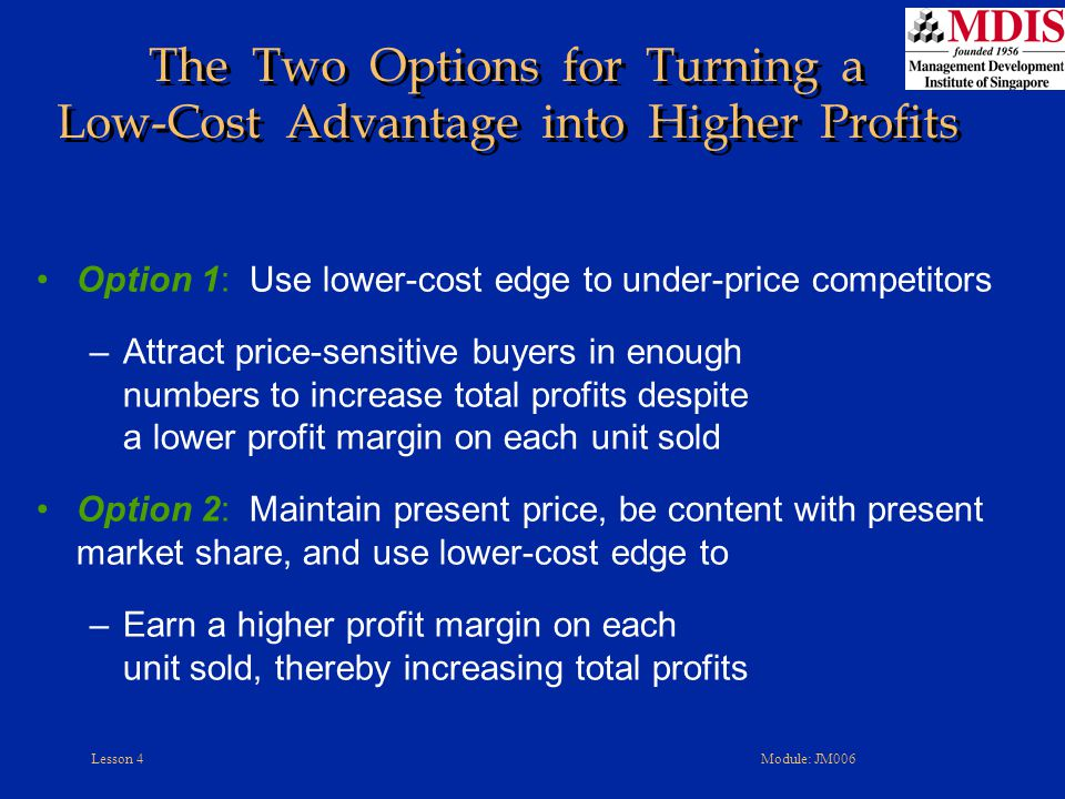 Lesson 4Module: JM006 The Two Options for Turning a Low-Cost Advantage into Higher Profits Option 1: Use lower-cost edge to under-price competitors –A