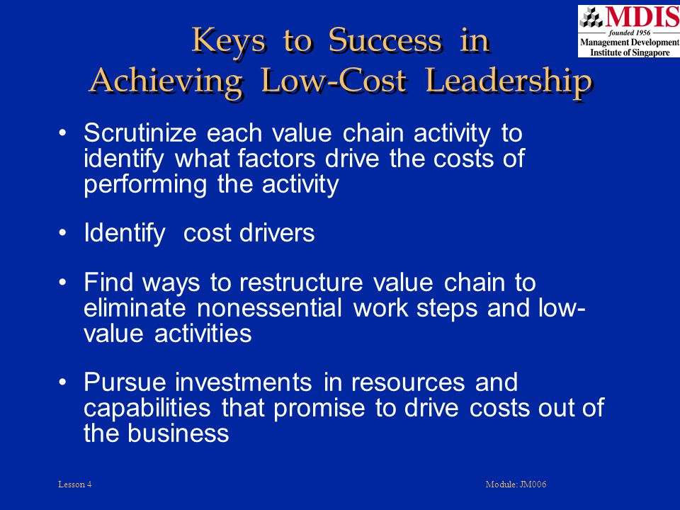 Lesson 4Module: JM006 Keys to Success in Achieving Low-Cost Leadership Scrutinize each value chain activity to identify what factors drive the costs o