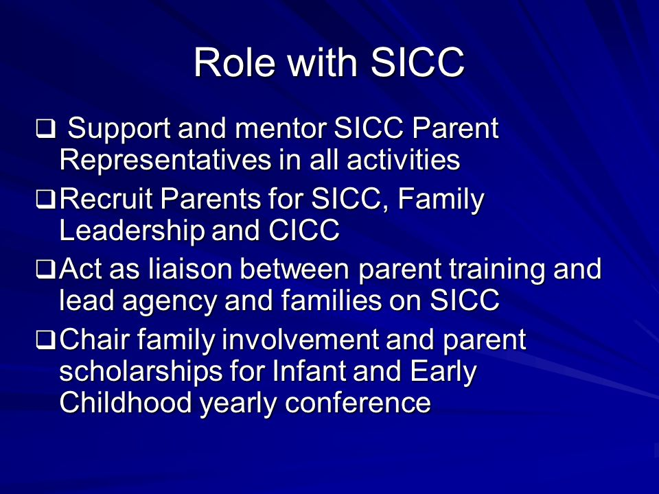 Role with SICC  Support and mentor SICC Parent Representatives in all activities  Recruit Parents for SICC, Family Leadership and CICC  Act as liaison between parent training and lead agency and families on SICC  Chair family involvement and parent scholarships for Infant and Early Childhood yearly conference