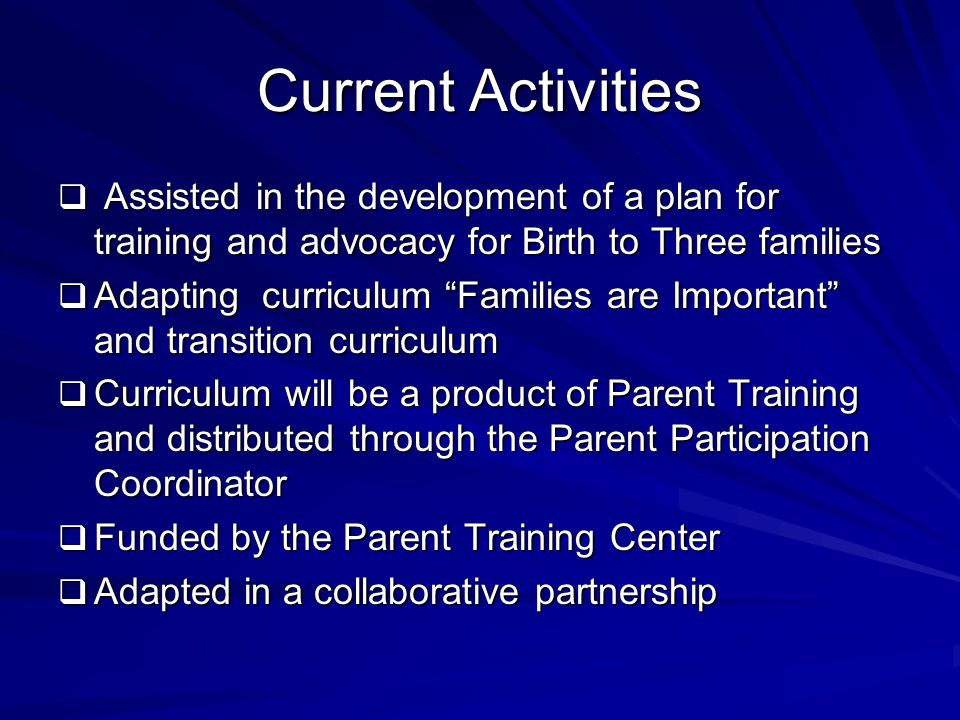 Current Activities  Assisted in the development of a plan for training and advocacy for Birth to Three families  Adapting curriculum Families are Important and transition curriculum  Curriculum will be a product of Parent Training and distributed through the Parent Participation Coordinator  Funded by the Parent Training Center  Adapted in a collaborative partnership