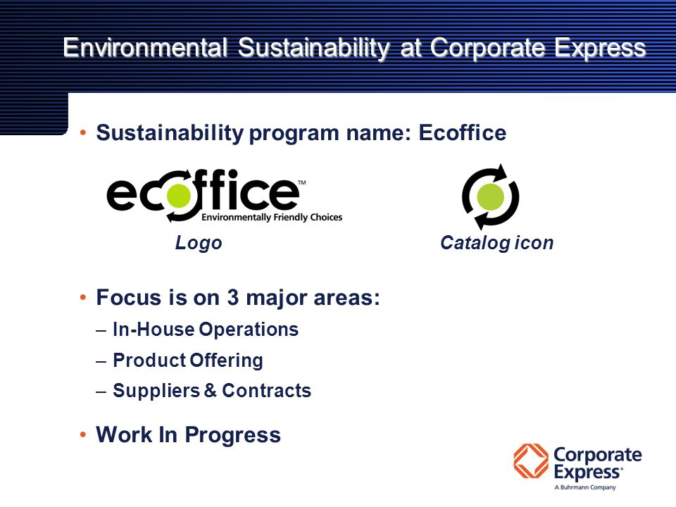 Environmental Sustainability at Corporate Express Sustainability program name: Ecoffice Focus is on 3 major areas: –In-House Operations –Product Offering –Suppliers & Contracts Work In Progress LogoCatalog icon