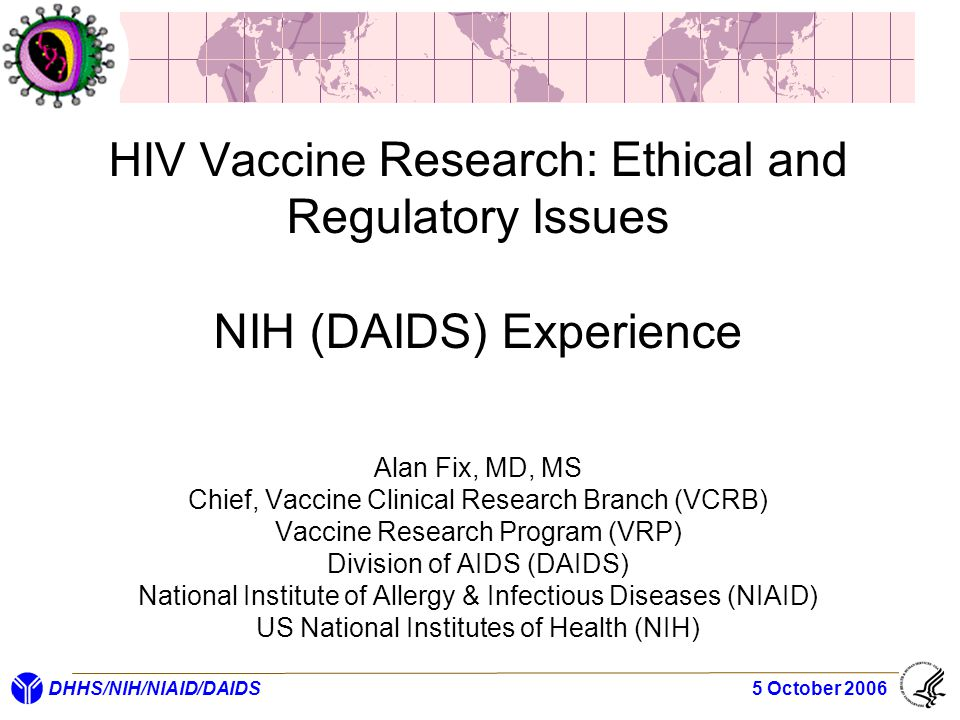 DHHS/NIH/NIAID/DAIDS 5 October 2006 HIV Vaccine Research: Ethical and Regulatory Issues NIH (DAIDS) Experience Alan Fix, MD, MS Chief, Vaccine Clinica