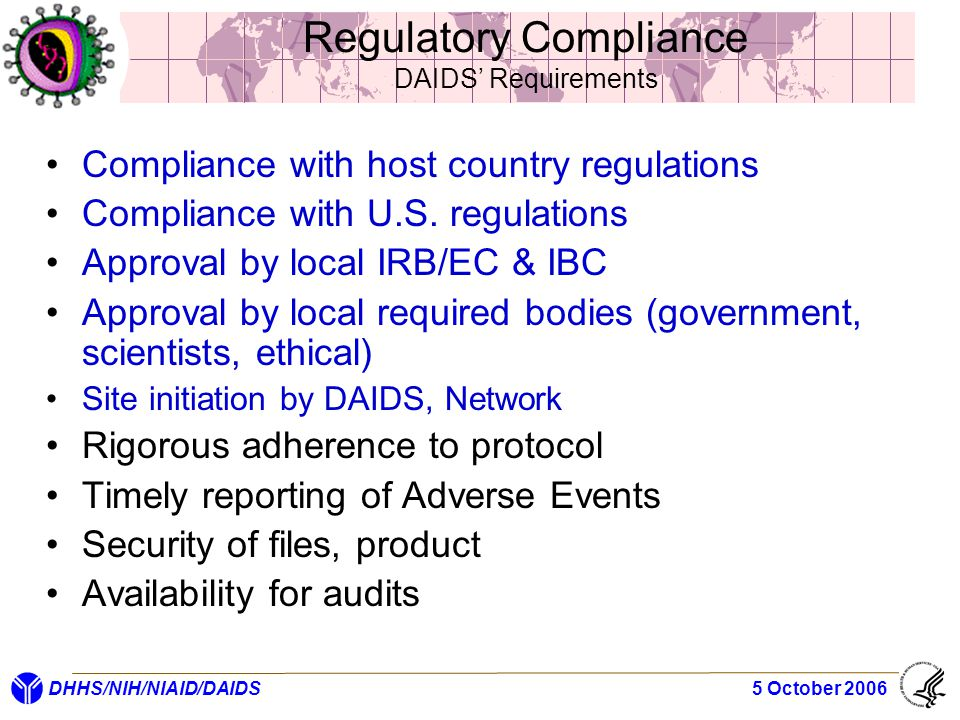 DHHS/NIH/NIAID/DAIDS 5 October 2006 Regulatory Compliance DAIDS' Requirements Compliance with host country regulations Compliance with U.S. regulation