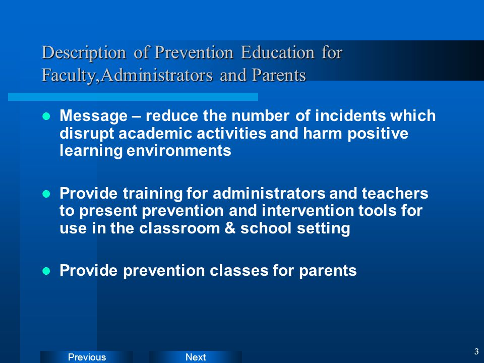 NextPrevious 3 Description of Prevention Education for Faculty,Administrators and Parents Message – reduce the number of incidents which disrupt academic activities and harm positive learning environments Provide training for administrators and teachers to present prevention and intervention tools for use in the classroom & school setting Provide prevention classes for parents Instructions: Delete sample document icon and replace with working document icons as follows: Create document in Word.