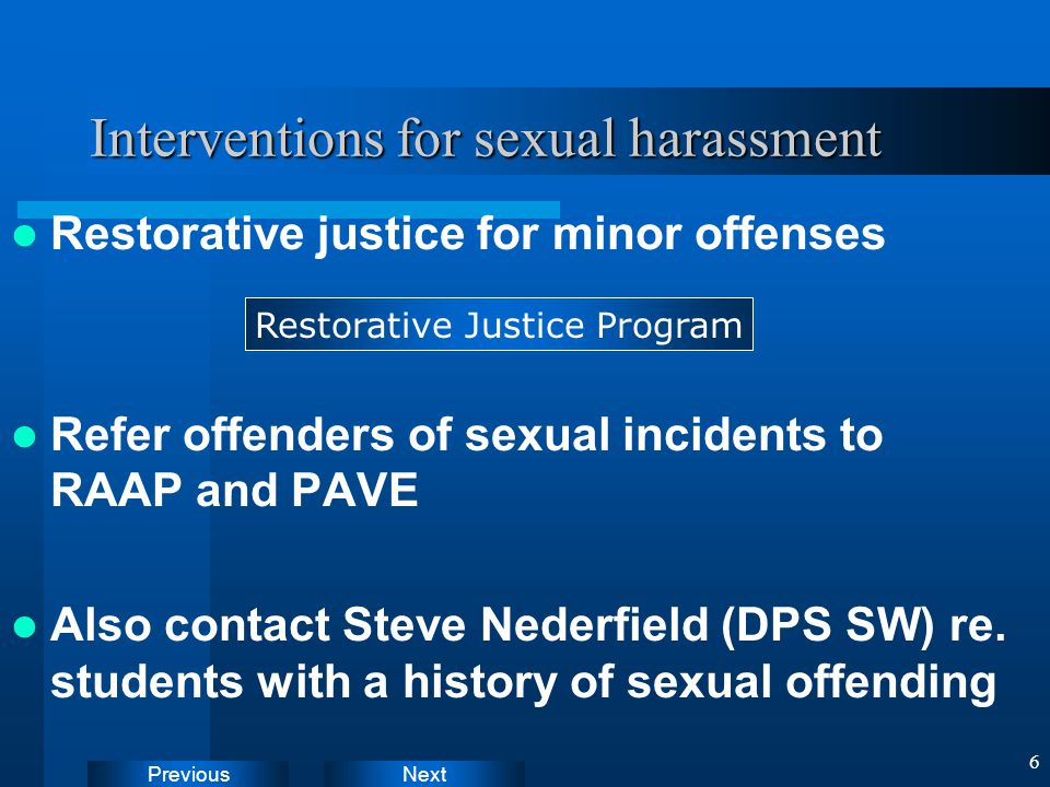 NextPrevious 6 Interventions for sexual harassment Restorative justice for minor offenses Refer offenders of sexual incidents to RAAP and PAVE Also contact Steve Nederfield (DPS SW) re.