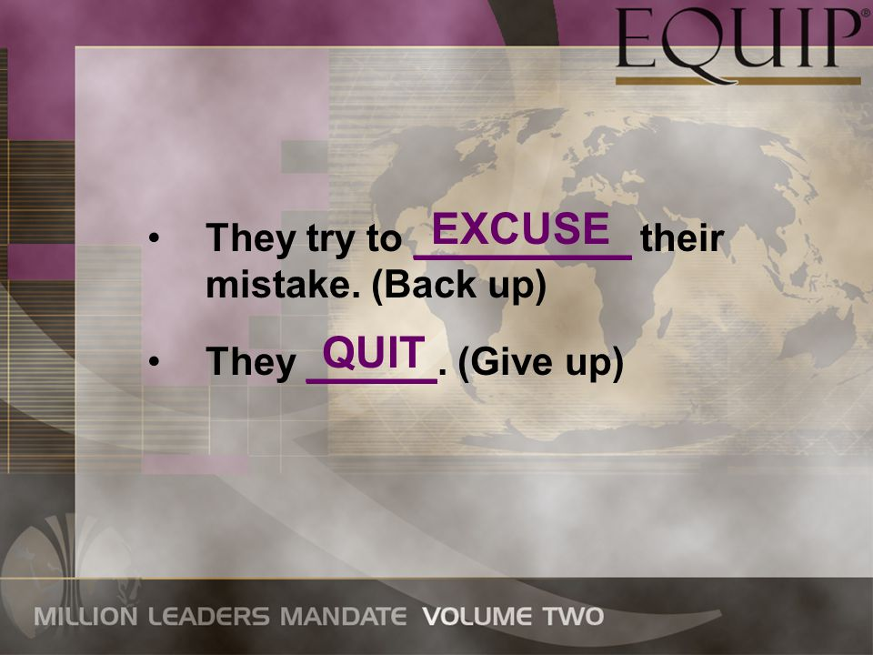 They try to __________ their mistake. (Back up) They ______. (Give up) EXCUSE QUIT