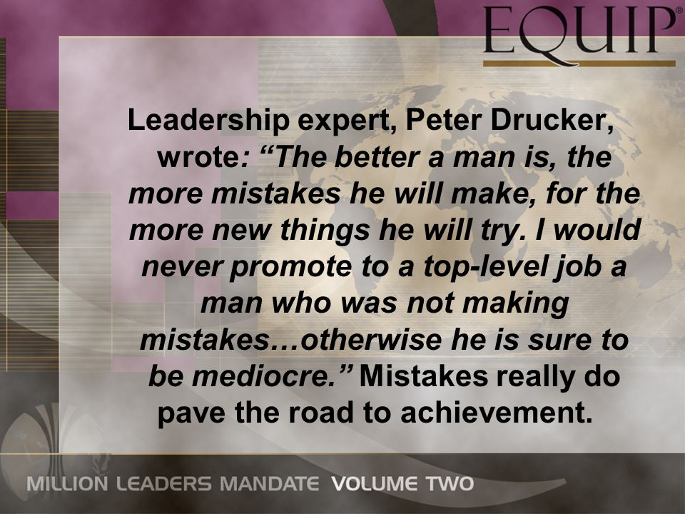 "Leadership expert, Peter Drucker, wrote: ""The better a man is, the more mistakes he will make, for the more new things he will try. I would never prom"
