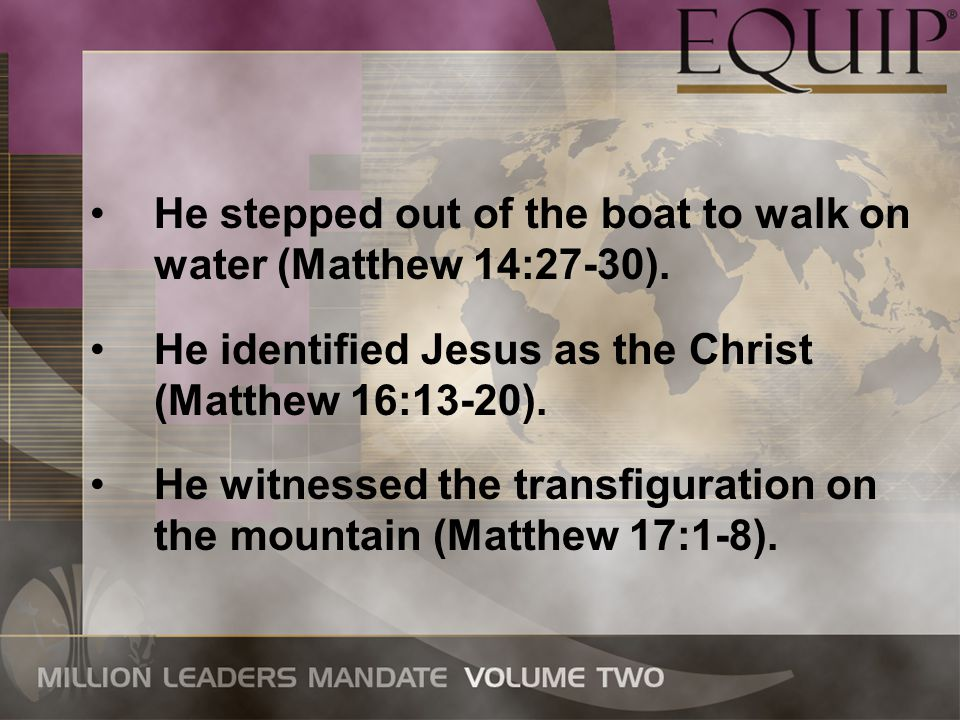 He stepped out of the boat to walk on water (Matthew 14:27-30). He identified Jesus as the Christ (Matthew 16:13-20). He witnessed the transfiguration