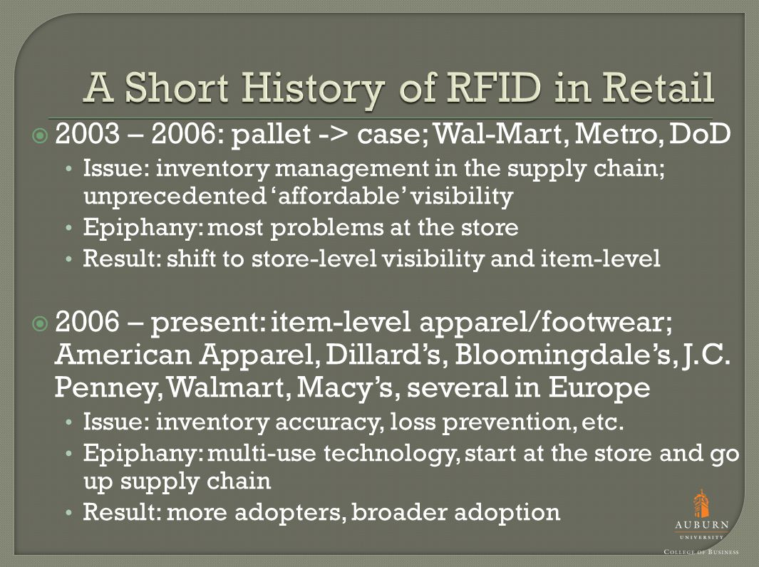  2003 – 2006: pallet -> case; Wal-Mart, Metro, DoD Issue: inventory management in the supply chain; unprecedented 'affordable' visibility Epiphany: most problems at the store Result: shift to store-level visibility and item-level  2006 – present: item-level apparel/footwear; American Apparel, Dillard's, Bloomingdale's, J.C.