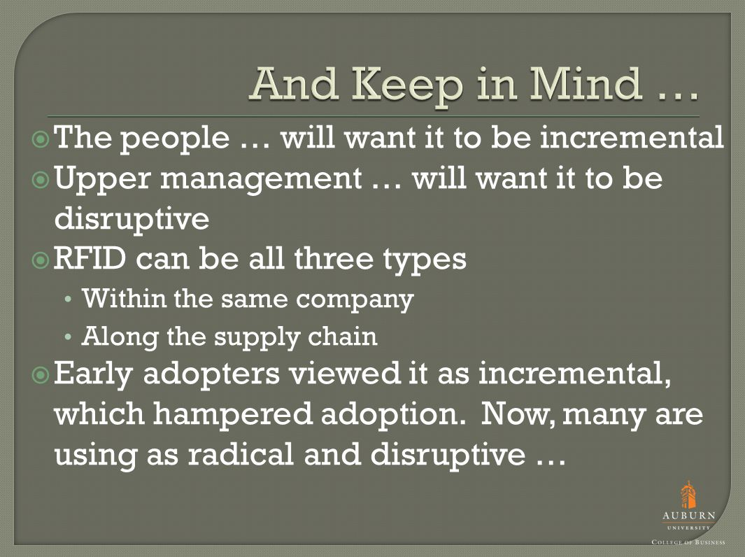  The people … will want it to be incremental  Upper management … will want it to be disruptive  RFID can be all three types Within the same company Along the supply chain  Early adopters viewed it as incremental, which hampered adoption.