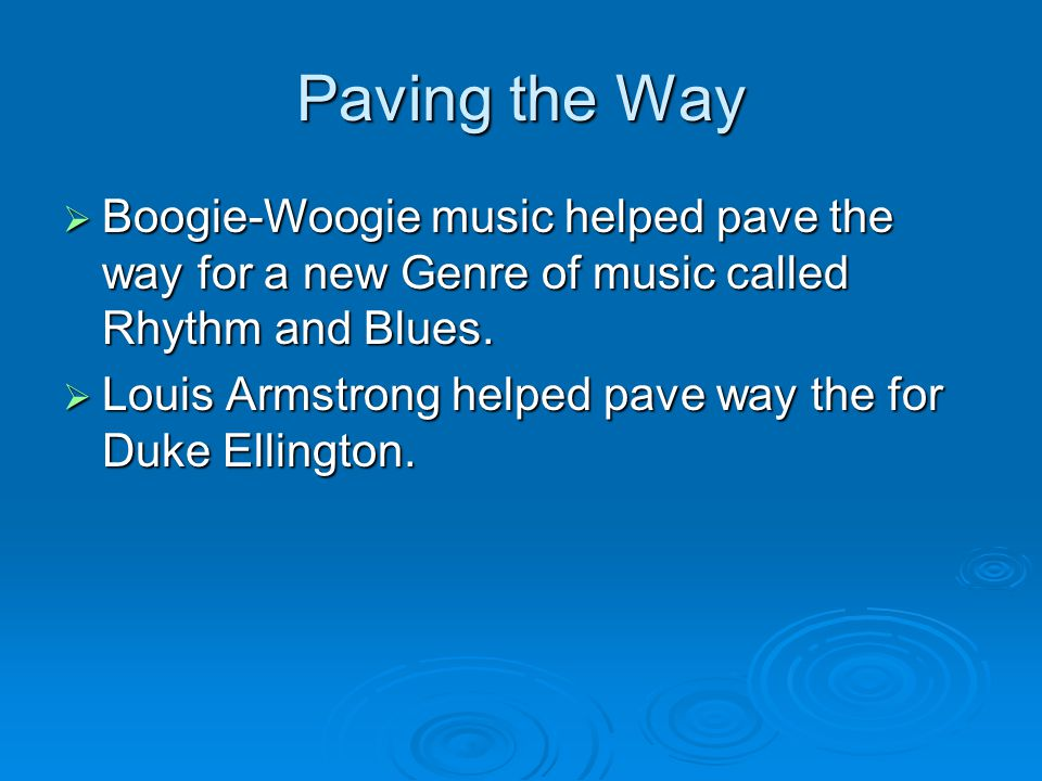 Paving the Way  Boogie-Woogie music helped pave the way for a new Genre of music called Rhythm and Blues.  Louis Armstrong helped pave way the for D