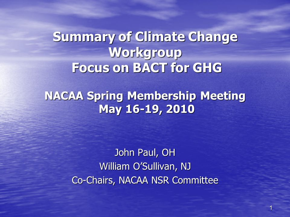 1 Summary of Climate Change Workgroup Focus on BACT for GHG NACAA Spring Membership Meeting May 16-19, 2010 John Paul, OH William O'Sullivan, NJ Co-Chairs, NACAA NSR Committee