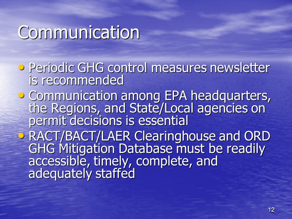 12 Communication Periodic GHG control measures newsletter is recommended Periodic GHG control measures newsletter is recommended Communication among EPA headquarters, the Regions, and State/Local agencies on permit decisions is essential Communication among EPA headquarters, the Regions, and State/Local agencies on permit decisions is essential RACT/BACT/LAER Clearinghouse and ORD GHG Mitigation Database must be readily accessible, timely, complete, and adequately staffed RACT/BACT/LAER Clearinghouse and ORD GHG Mitigation Database must be readily accessible, timely, complete, and adequately staffed