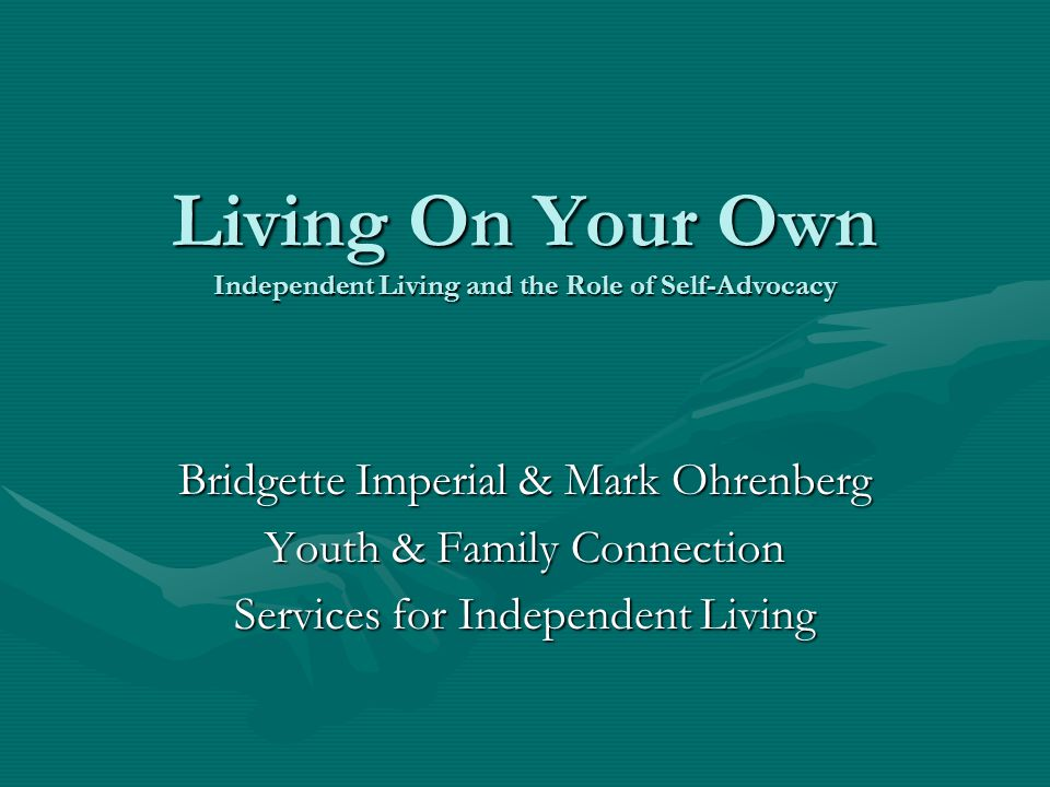 Living On Your Own Independent Living and the Role of Self-Advocacy Bridgette Imperial & Mark Ohrenberg Youth & Family Connection Services for Independent Living
