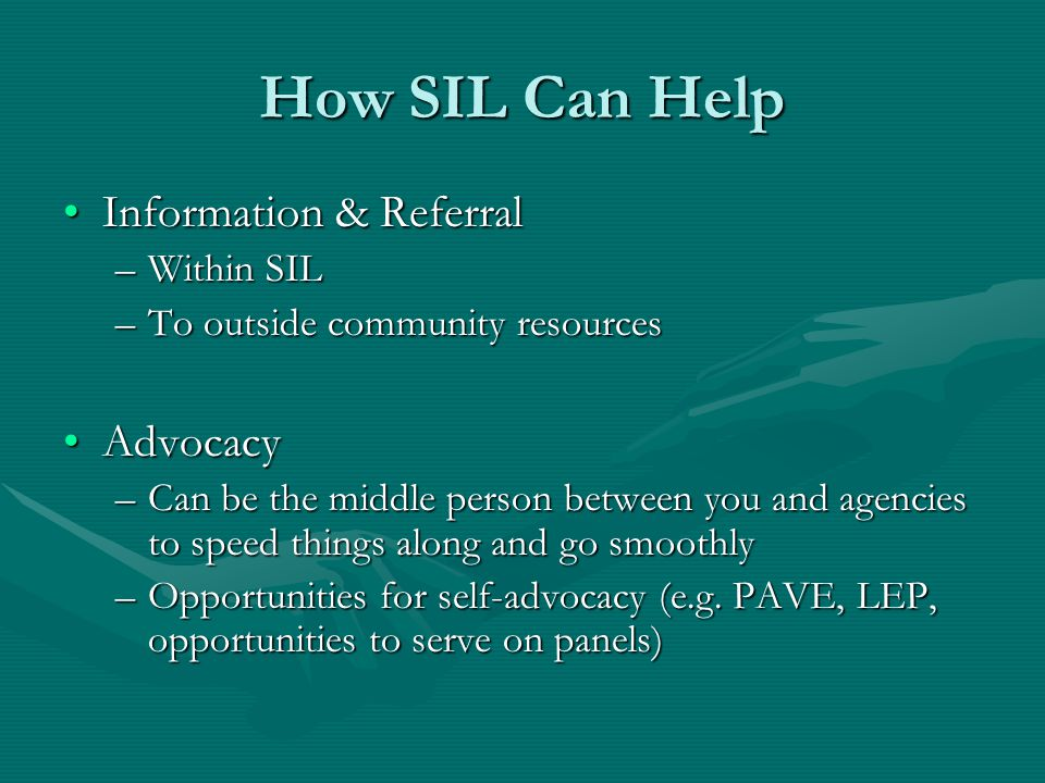 How SIL Can Help Information & ReferralInformation & Referral –Within SIL –To outside community resources AdvocacyAdvocacy –Can be the middle person between you and agencies to speed things along and go smoothly –Opportunities for self-advocacy (e.g.