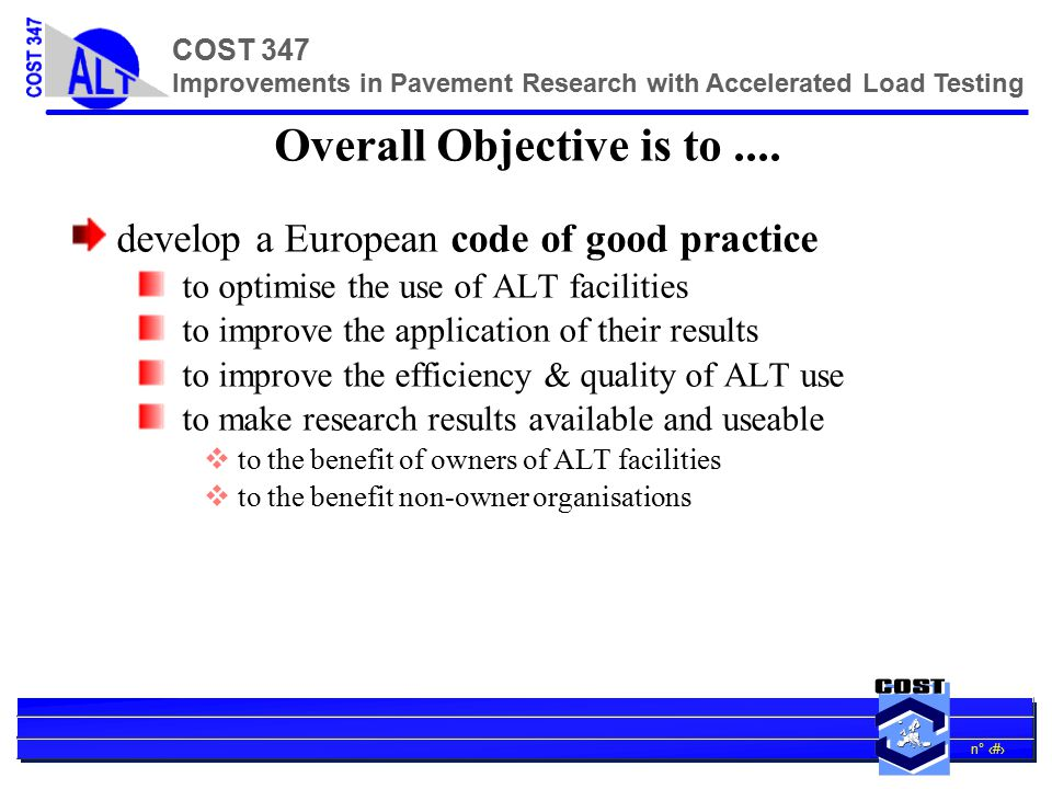 n° 13 COST 347 Improvements in Pavement Research with Accelerated Load Testing Specific ALT & AST contributions … 1/2 comparing alternatives novel materials environmentally desirability  recycled components  surface noise  generation of surface wear debris  clogging of porous surfacings maintenance techniques supporting legislative decisions on traffic e.g.