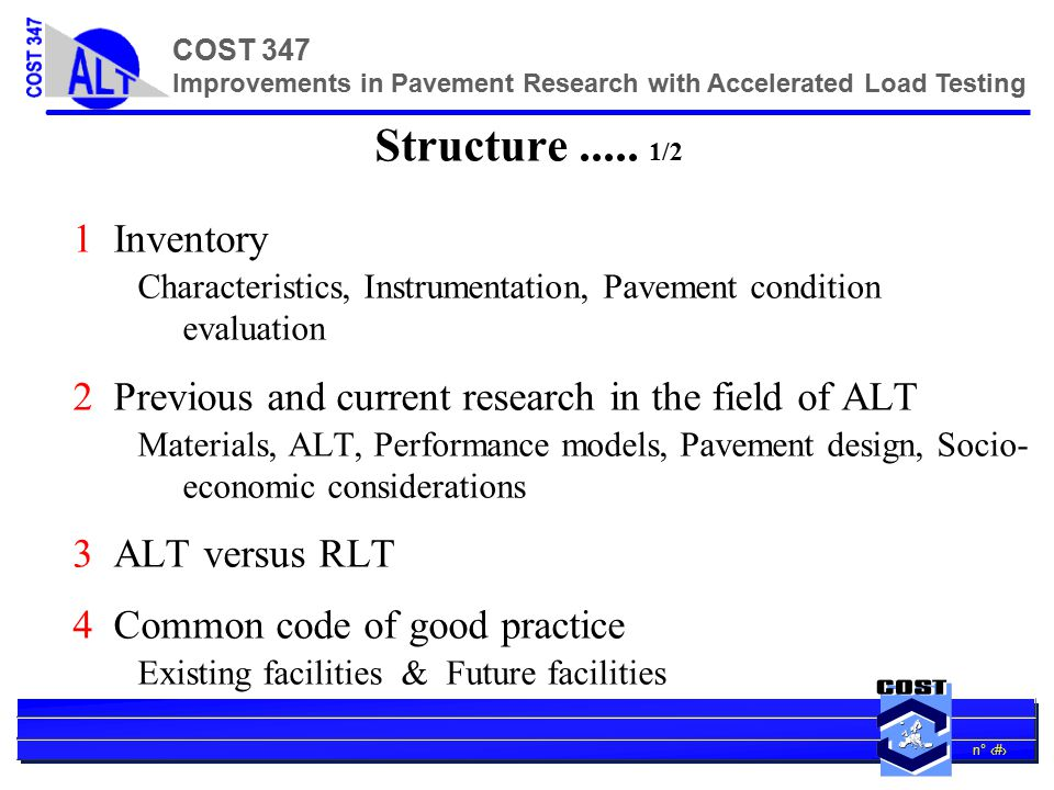 n° 15 COST 347 Improvements in Pavement Research with Accelerated Load Testing COST347's input COST 347 will propose how best to address these using ALT and AST (alongside RLT) using best historic approaches by defining future best-practice targetted to the present issues listed above