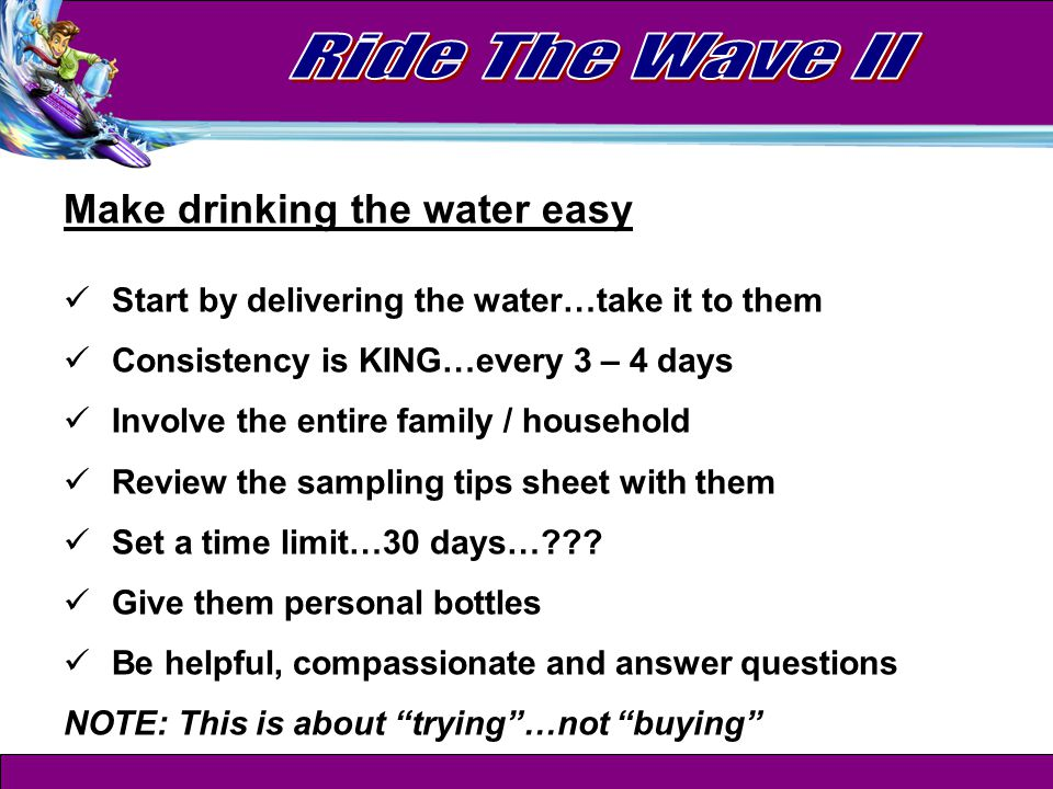 Make drinking the water easy Start by delivering the water…take it to them Consistency is KING…every 3 – 4 days Involve the entire family / household Review the sampling tips sheet with them Set a time limit…30 days…??.