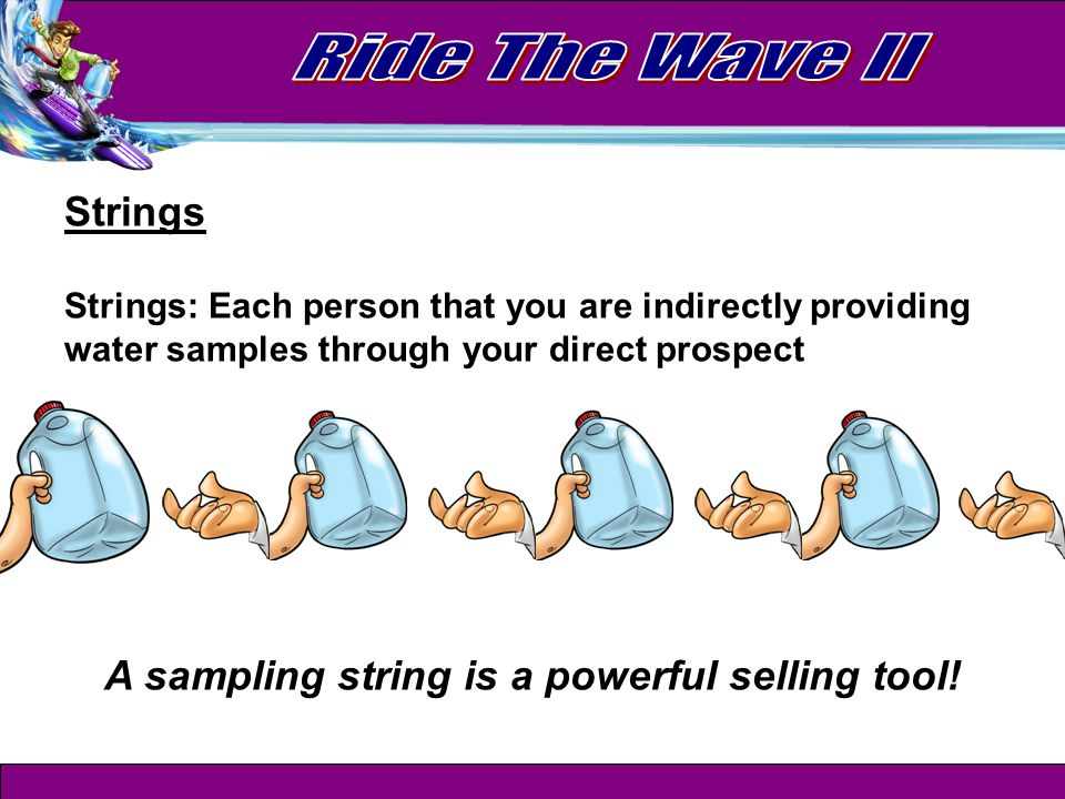 Strings Strings: Each person that you are indirectly providing water samples through your direct prospect A sampling string is a powerful selling tool!