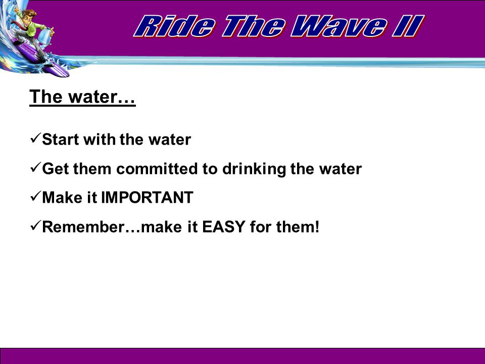 The water… Start with the water Get them committed to drinking the water Make it IMPORTANT Remember…make it EASY for them!