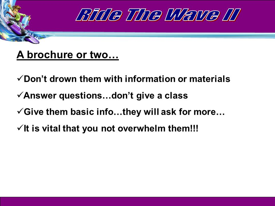 A brochure or two… Don't drown them with information or materials Answer questions…don't give a class Give them basic info…they will ask for more… It is vital that you not overwhelm them!!!