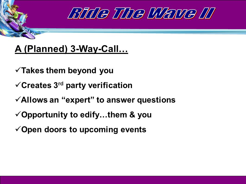 A (Planned) 3-Way-Call… Takes them beyond you Creates 3 rd party verification Allows an expert to answer questions Opportunity to edify…them & you Open doors to upcoming events