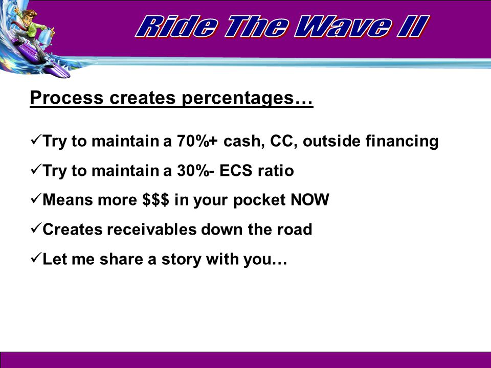 Process creates percentages… Try to maintain a 70%+ cash, CC, outside financing Try to maintain a 30%- ECS ratio Means more $$$ in your pocket NOW Creates receivables down the road Let me share a story with you…