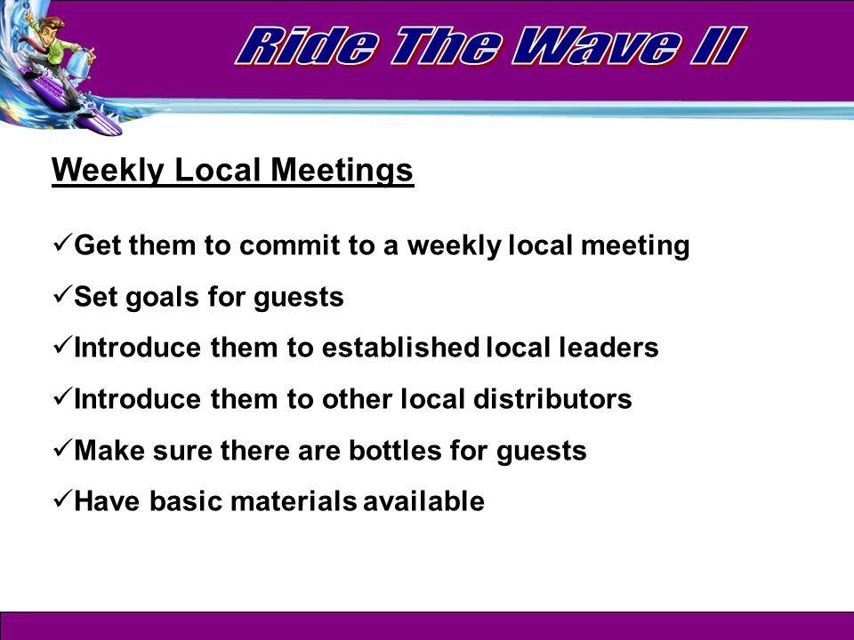 Weekly Local Meetings Get them to commit to a weekly local meeting Set goals for guests Introduce them to established local leaders Introduce them to other local distributors Make sure there are bottles for guests Have basic materials available
