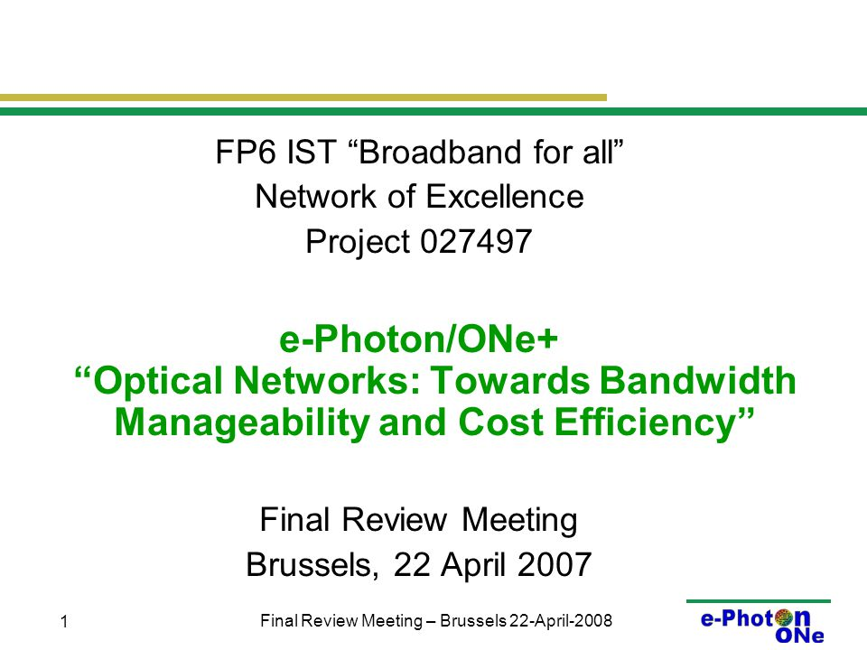 Final Review Meeting – Brussels 22-April-2008 1 FP6 IST Broadband for all Network of Excellence Project 027497 e-Photon/ONe+ Optical Networks: Towards Bandwidth Manageability and Cost Efficiency Final Review Meeting Brussels, 22 April 2007