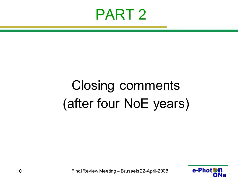 Final Review Meeting – Brussels 22-April-2008 10 PART 2 Closing comments (after four NoE years)
