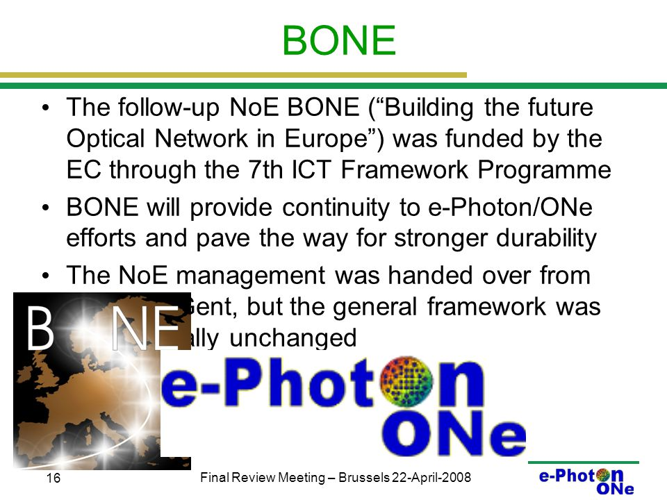 Final Review Meeting – Brussels 22-April-2008 16 BONE The follow-up NoE BONE ( Building the future Optical Network in Europe ) was funded by the EC through the 7th ICT Framework Programme BONE will provide continuity to e-Photon/ONe efforts and pave the way for stronger durability The NoE management was handed over from Torino to Gent, but the general framework was kept basically unchanged