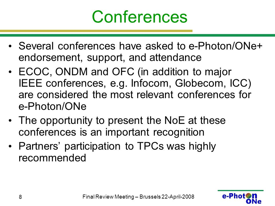 Final Review Meeting – Brussels 22-April-2008 8 Conferences Several conferences have asked to e-Photon/ONe+ endorsement, support, and attendance ECOC, ONDM and OFC (in addition to major IEEE conferences, e.g.