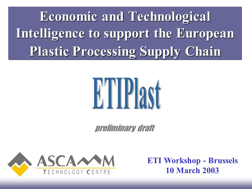ETIPlast1/8 Summary ETIPlast is an initiative within the Economic & Technological Intelligence programme to promote the use of FP6 instruments fitting the new economical and technological necessities and opportunities of the SMEs in the European Plastic Processing Supply Chain (PPSC).