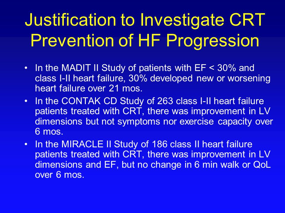 Justification to Investigate CRT Prevention of HF Progression In the MADIT II Study of patients with EF < 30% and class I-II heart failure, 30% develo