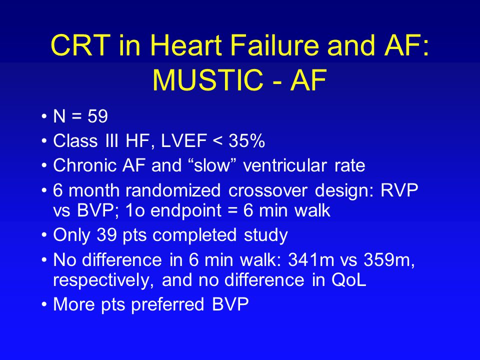 """CRT in Heart Failure and AF: MUSTIC - AF N = 59 Class III HF, LVEF < 35% Chronic AF and """"slow"""" ventricular rate 6 month randomized crossover design: R"""