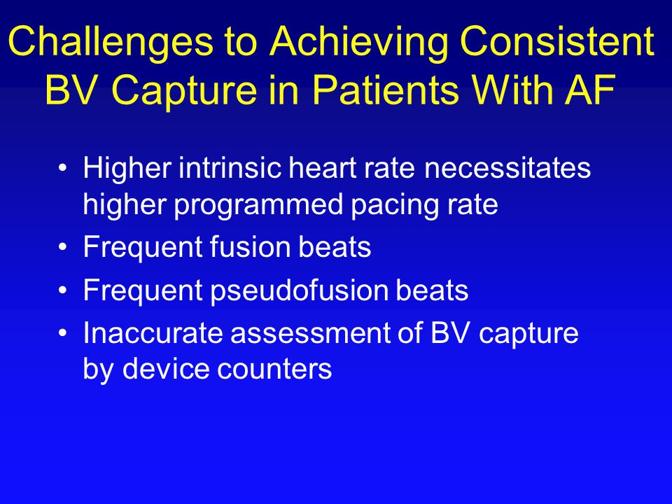 Challenges to Achieving Consistent BV Capture in Patients With AF Higher intrinsic heart rate necessitates higher programmed pacing rate Frequent fusi