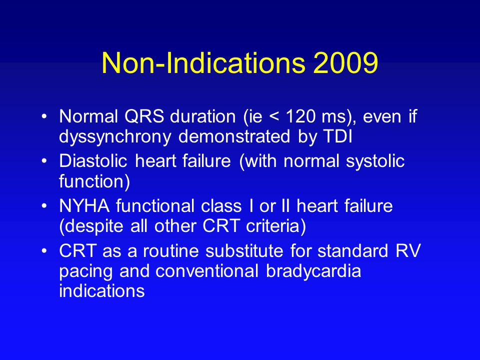Non-Indications 2009 Normal QRS duration (ie < 120 ms), even if dyssynchrony demonstrated by TDI Diastolic heart failure (with normal systolic functio
